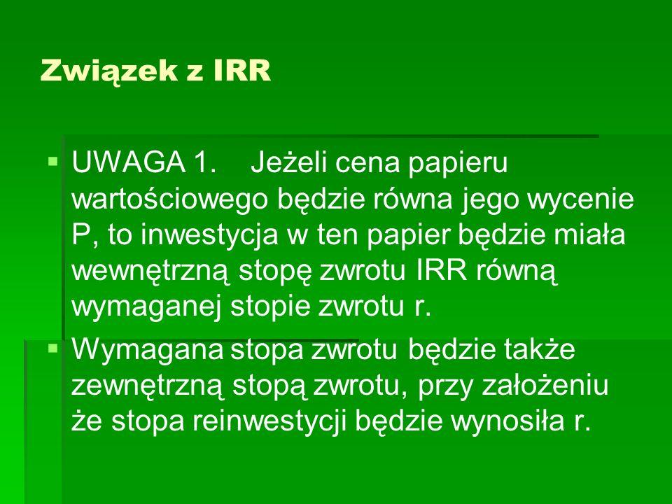 Związek z IRR UWAGA 1. Jeżeli cena papieru wartościowego będzie równa jego wycenie P, to inwestycja w ten papier będzie miała wewnętrzną stopę zwrotu