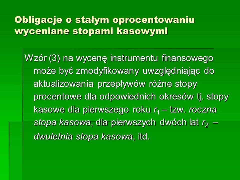Obligacje o stałym oprocentowaniu wyceniane stopami kasowymi Wzór (3) na wycenę instrumentu finansowego może być zmodyfikowany uwzględniając do aktual