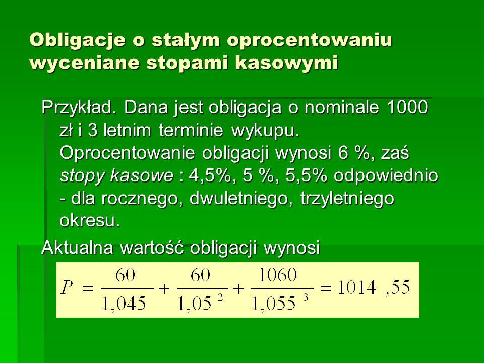 Obligacje o stałym oprocentowaniu wyceniane stopami kasowymi Przykład. Dana jest obligacja o nominale 1000 zł i 3 letnim terminie wykupu. Oprocentowan
