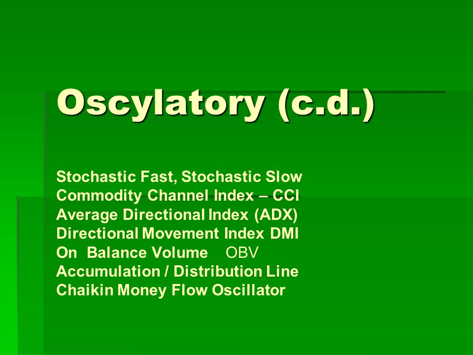 Oscylatory (c.d.) Oscylatory (c.d.) Stochastic Fast, Stochastic Slow Commodity Channel Index – CCI Average Directional Index (ADX) Directional Movement Index DMI On Balance Volume OBV Accumulation / Distribution Line Chaikin Money Flow Oscillator