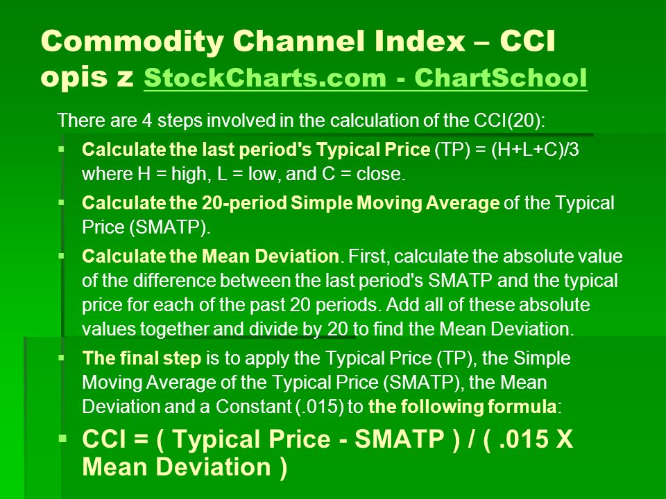 Commodity Channel Index – CCI opis z StockCharts.com - ChartSchool StockCharts.com - ChartSchool There are 4 steps involved in the calculation of the CCI(20): Calculate the last period s Typical Price (TP) = (H+L+C)/3 where H = high, L = low, and C = close.