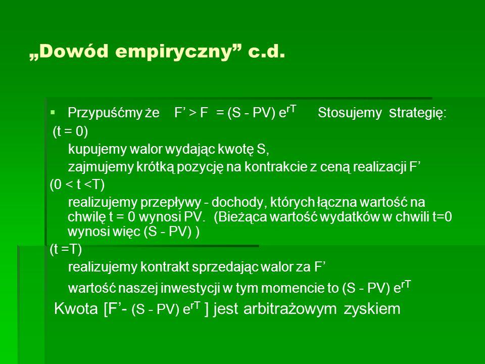 Dowód empiryczny c.d. Przypuśćmy że F > F = (S - PV) e rT Stosujemy s trategię: (t = 0) kupujemy walor wydając kwotę S, zajmujemy krótką pozycję na ko