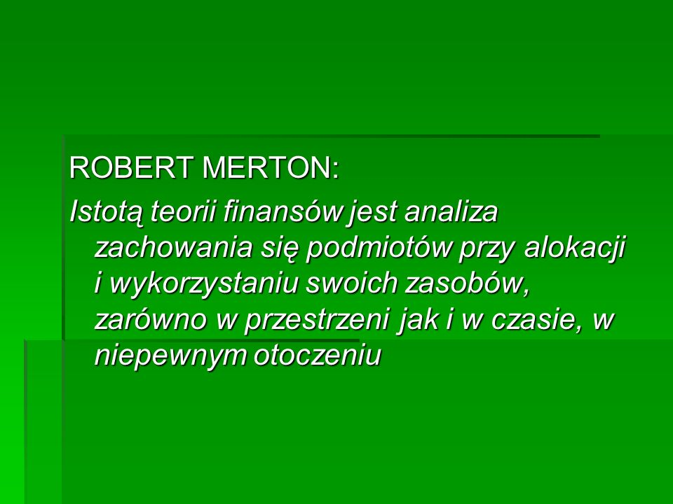 ROBERT MERTON: Istotą teorii finansów jest analiza zachowania się podmiotów przy alokacji i wykorzystaniu swoich zasobów, zarówno w przestrzeni jak i