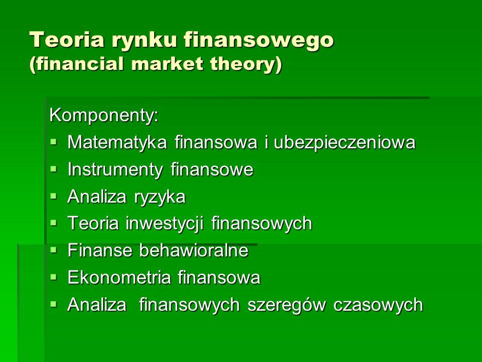 Teoria rynku finansowego (financial market theory) Komponenty: Matematyka finansowa i ubezpieczeniowa Matematyka finansowa i ubezpieczeniowa Instrumen