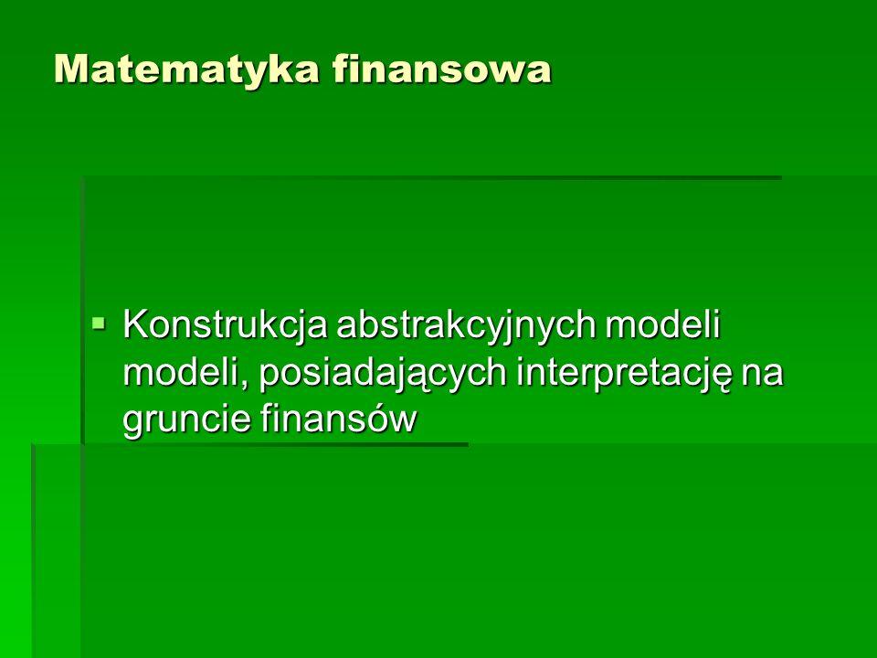 Matematyka finansowa Konstrukcja abstrakcyjnych modeli modeli, posiadających interpretację na gruncie finansów Konstrukcja abstrakcyjnych modeli model