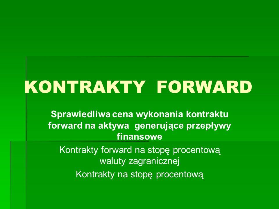 KONTRAKTY FORWARD Sprawiedliwa cena wykonania kontraktu forward na aktywa generujące przepływy finansowe Kontrakty forward na stopę procentową waluty