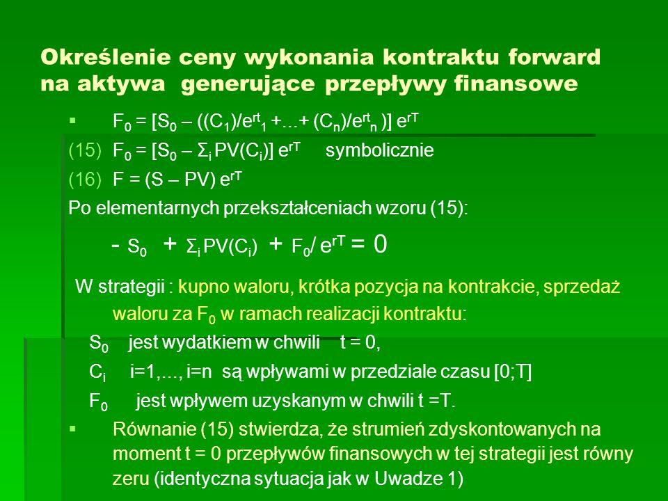 Określenie ceny wykonania kontraktu forward na aktywa generujące przepływy finansowe F 0 = [S 0 – ((C 1 )/e rt 1 +...+ (C n )/e rt n )] e rT (15) (15)