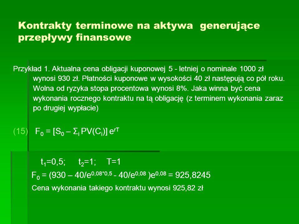 Kontrakty terminowe na aktywa generujące przepływy finansowe Przykład 1. Aktualna cena obligacji kuponowej 5 - letniej o nominale 1000 zł wynosi 930 z