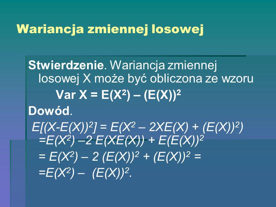 Wariancja zmiennej losowej Stwierdzenie. Wariancja zmiennej losowej X może być obliczona ze wzoru Var X = E(X 2 ) – (E(X)) 2 Dowód. E[(X-E(X)) 2 ] = E