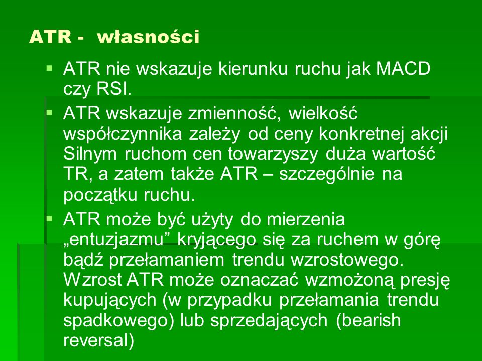 ATR - własności ATR nie wskazuje kierunku ruchu jak MACD czy RSI. ATR wskazuje zmienność, wielkość współczynnika zależy od ceny konkretnej akcji Silny