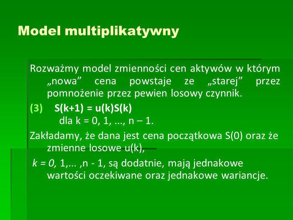 Model multiplikatywny Rozważmy model zmienności cen aktywów w którym nowa cena powstaje ze starej przez pomnożenie przez pewien losowy czynnik. (3) (3