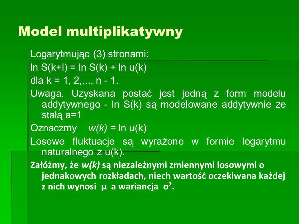 Model multiplikatywny Logarytmując (3) stronami: ln S(k+l) = ln S(k) + ln u(k) dla k = 1, 2,..., n - 1. Uwaga. Uzyskana postać jest jedną z form model