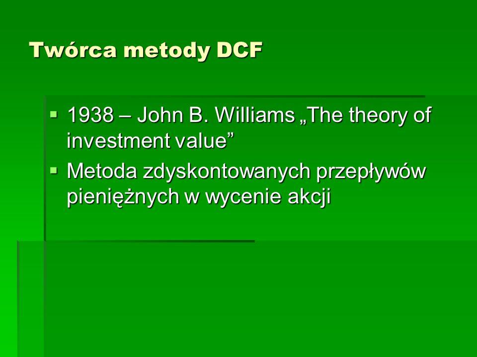 Twórca metody DCF 1938 – John B. Williams The theory of investment value 1938 – John B. Williams The theory of investment value Metoda zdyskontowanych