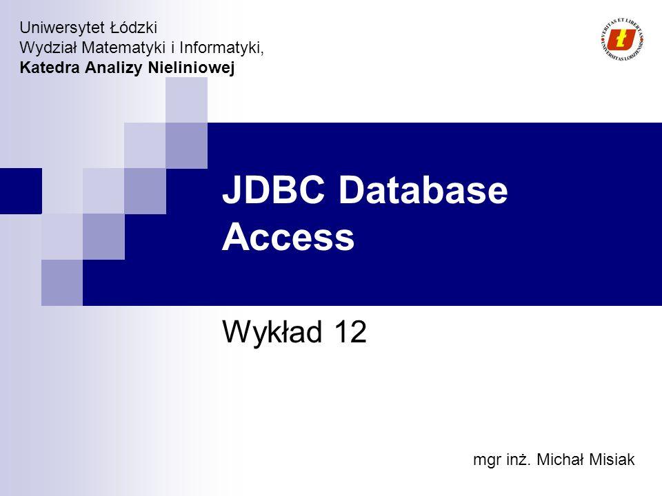 Wydział Matematyki i Informatyki UŁ, Katedra Analizy Nieliniowej © 2007 JDBC JDBC API zostało zaprojektowane, aby ułatwić komunikację z relacyjnymi bazami danych oraz innymi typami źródeł danych w heterogenicznych środowiskach.