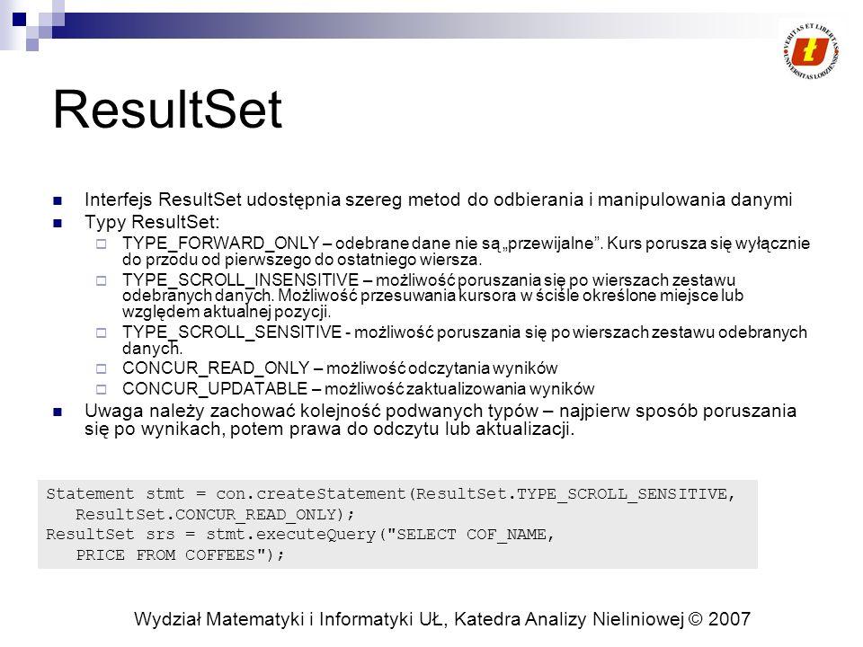 Wydział Matematyki i Informatyki UŁ, Katedra Analizy Nieliniowej © 2007 ResultSet Interfejs ResultSet udostępnia szereg metod do odbierania i manipulowania danymi Typy ResultSet: TYPE_FORWARD_ONLY – odebrane dane nie są przewijalne.