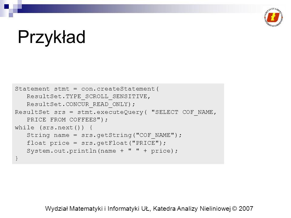 Wydział Matematyki i Informatyki UŁ, Katedra Analizy Nieliniowej © 2007 Przykład Statement stmt = con.createStatement( ResultSet.TYPE_SCROLL_SENSITIVE, ResultSet.CONCUR_READ_ONLY); ResultSet srs = stmt.executeQuery( SELECT COF_NAME, PRICE FROM COFFEES ); while (srs.next()) { String name = srs.getString( COF_NAME ); float price = srs.getFloat( PRICE ); System.out.println(name + + price); }