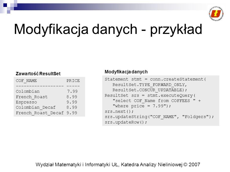 Wydział Matematyki i Informatyki UŁ, Katedra Analizy Nieliniowej © 2007 Modyfikacja danych - przykład Statement stmt = conn.createStatement( ResultSet.TYPE_FORWARD_ONLY, ResultSet.CONCUR_UPDATABLE); ResultSet srs = stmt.executeQuery( select COF_Name from COFFEES + where price = 7.99 ); srs.next(); srs.updateString( COF_NAME , Foldgers ); srs.updateRow(); COF_NAME PRICE ------------------ ----- Colombian 7.99 French_Roast 8.99 Espresso 9.99 Colombian_Decaf 8.99 French_Roast_Decaf 9.99 Zawartość ResultSet Modyfikacja danych