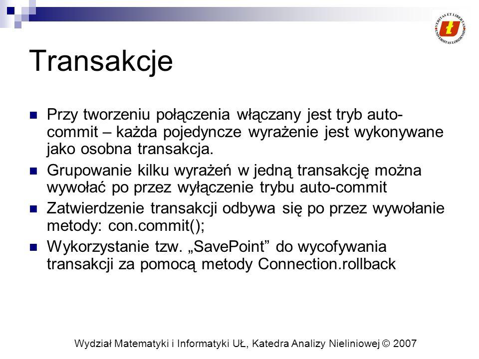 Wydział Matematyki i Informatyki UŁ, Katedra Analizy Nieliniowej © 2007 Transakcje Przy tworzeniu połączenia włączany jest tryb auto- commit – każda pojedyncze wyrażenie jest wykonywane jako osobna transakcja.