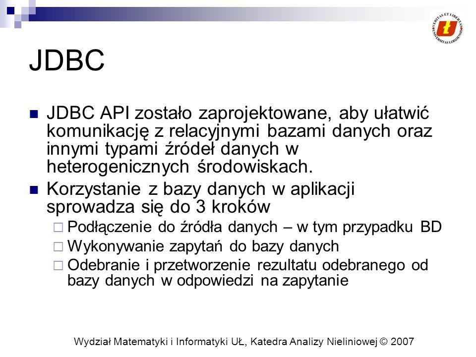 Wydział Matematyki i Informatyki UŁ, Katedra Analizy Nieliniowej © 2007 Przykład Connection con = DriverManager.getConnection ( jdbc:myDriver:wombat , myLogin , myPassword ); Statement stmt = con.createStatement(); ResultSet rs = stmt.executeQuery( SELECT a, + + b, c FROM Table1 ); while (rs.next()) { int x = rs.getInt( a ); String s = rs.getString( b ); float f = rs.getFloat( c ); } *) Inicjalizacja obiektu DriverManager w celu podłączenia do bazy danych *) stworzenie wyrażania do wykonania na bazie danych *) inicjalizacja obiektu ResultSet w celu odebrania danych z bazy Źródło: http://java.sun.com/docs/books/tutorial/jdbc/overview/index.html