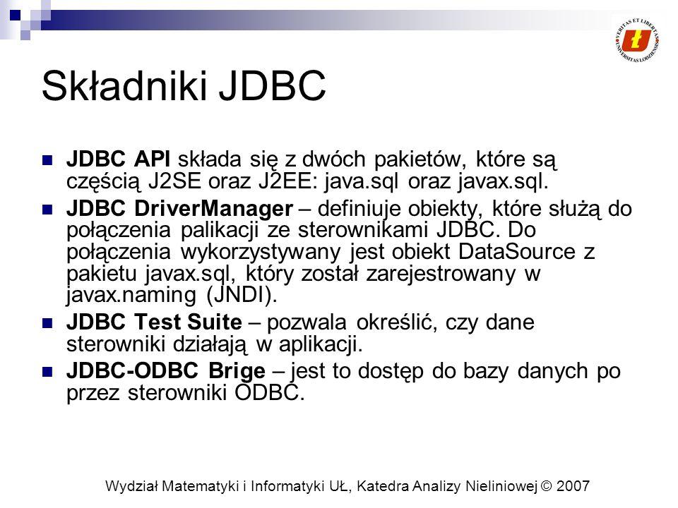 Wydział Matematyki i Informatyki UŁ, Katedra Analizy Nieliniowej © 2007 Aktualizacja danych w bazie Modyfikacja danych realizowana jest w dwóch korkach: modyfikacja danych w obiekcie ResultSet, który jest typu CONCUR_UPDATABLE wysłanie modyfikacje do bazy danych ResultSet posiada metody do wykonywania modyfikacji danych posługujące się indeksem kolumny, bądź jej nazwą Dla każdego z typów występuje osobno metoda updateXXXX, np.