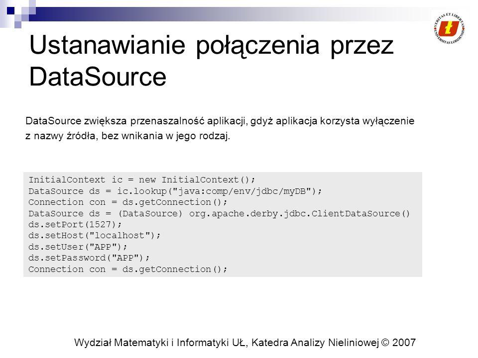 Wydział Matematyki i Informatyki UŁ, Katedra Analizy Nieliniowej © 2007 Ustanawianie połączenia przez DataSource DataSource zwiększa przenaszalność aplikacji, gdyż aplikacja korzysta wyłączenie z nazwy źródła, bez wnikania w jego rodzaj.