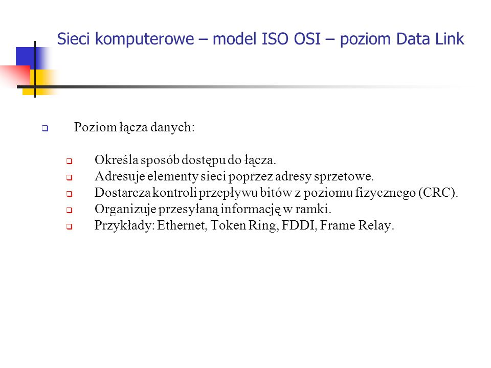 Sieci komputerowe – model ISO OSI – poziom Data Link Poziom łącza danych: Określa sposób dostępu do łącza. Adresuje elementy sieci poprzez adresy sprz