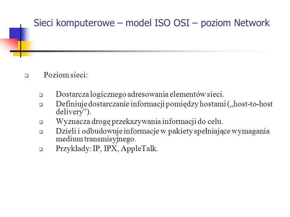 Sieci komputerowe – model ISO OSI – poziom Network Poziom sieci: Dostarcza logicznego adresowania elementów sieci. Definiuje dostarczanie informacji p