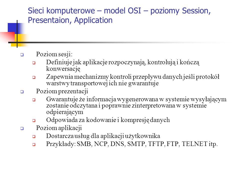 Sieci komputerowe – model OSI – poziomy Session, Presentaion, Application Poziom sesji: Definiuje jak aplikacje rozpoczynają, kontrolują i kończą konw