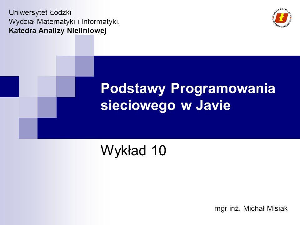 Wydział Matematyki i Informatyki UŁ, Katedra Analizy Nieliniowej © 2007 Podstawy sieci W Javie aplikacje sieciowe mogą być tworzone w warstwie aplikacji bez koniczności obsługi UDP/TCP Obsługa sieci jest niezależna od platformy Typ transportu: UDP: brak gwarancji doręczenia pakietu, brak gwarancji sekwencyjności doręczania pakietów, multicast TCP: niezawodna komunikacja, charakter połączeniowy, kontrola przepływu i transmisji Warstwa aplikacji Warstwa Transportowa Warstwa Sieci Warstwa Łącza TCP, UDP IP, ICMP, IGMP HTTP, FTP ARP, RARP Model odniesienia TCP/IP