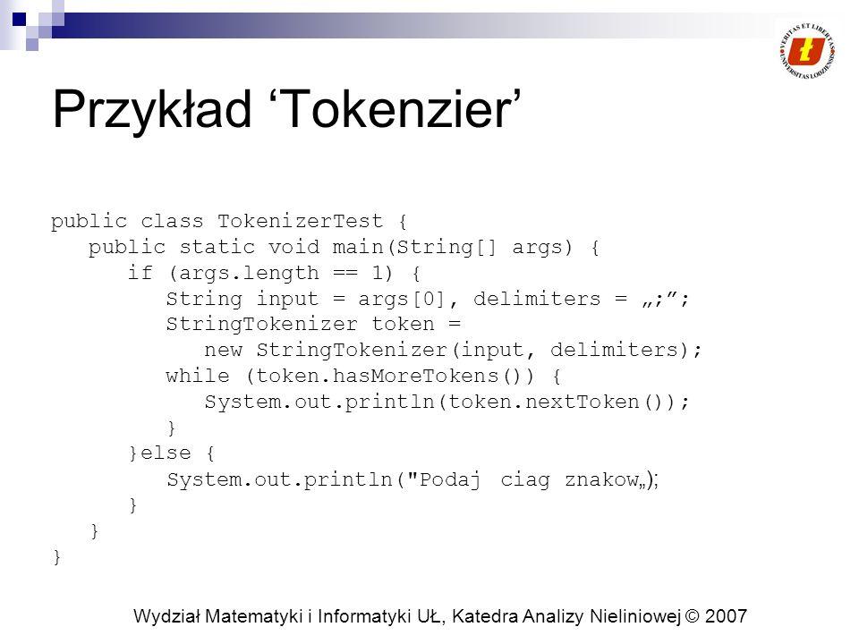 Wydział Matematyki i Informatyki UŁ, Katedra Analizy Nieliniowej © 2007 Przykład Tokenzier public class TokenizerTest { public static void main(String