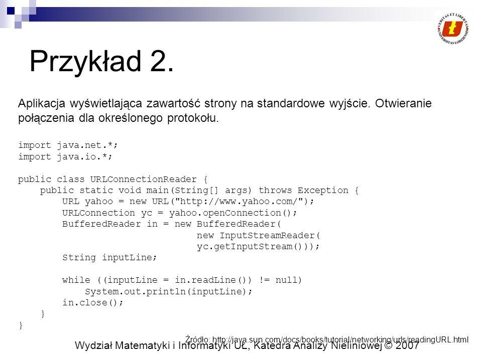 Wydział Matematyki i Informatyki UŁ, Katedra Analizy Nieliniowej © 2007 Przykład Tokenzier public class TokenizerTest { public static void main(String[] args) { if (args.length == 1) { String input = args[0], delimiters = ;; StringTokenizer token = new StringTokenizer(input, delimiters); while (token.hasMoreTokens()) { System.out.println(token.nextToken()); } }else { System.out.println( Podaj ciag znakow ); }