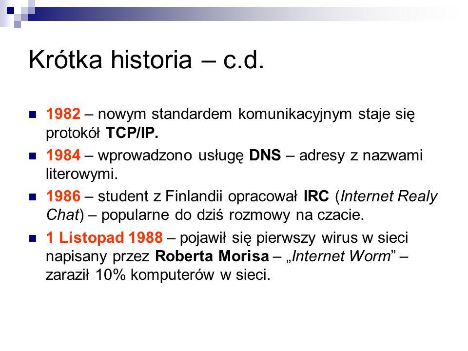 Krótka historia – c.d. 1982 – nowym standardem komunikacyjnym staje się protokół TCP/IP. 1984 – wprowadzono usługę DNS – adresy z nazwami literowymi.