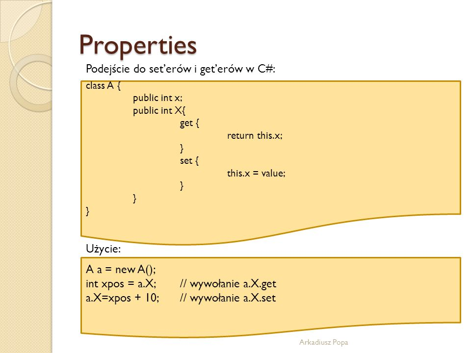 Properties Arkadiusz Popa Podejście do seterów i geterów w C#: class A { public int x; public int X{ get { return this.x; } set { this.x = value; } Uż
