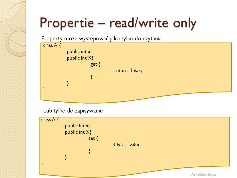 Propertie – read/write only Arkadiusz Popa Property może występować jako tylko do czytania class A { public int x; public int X{ get { return this.x;