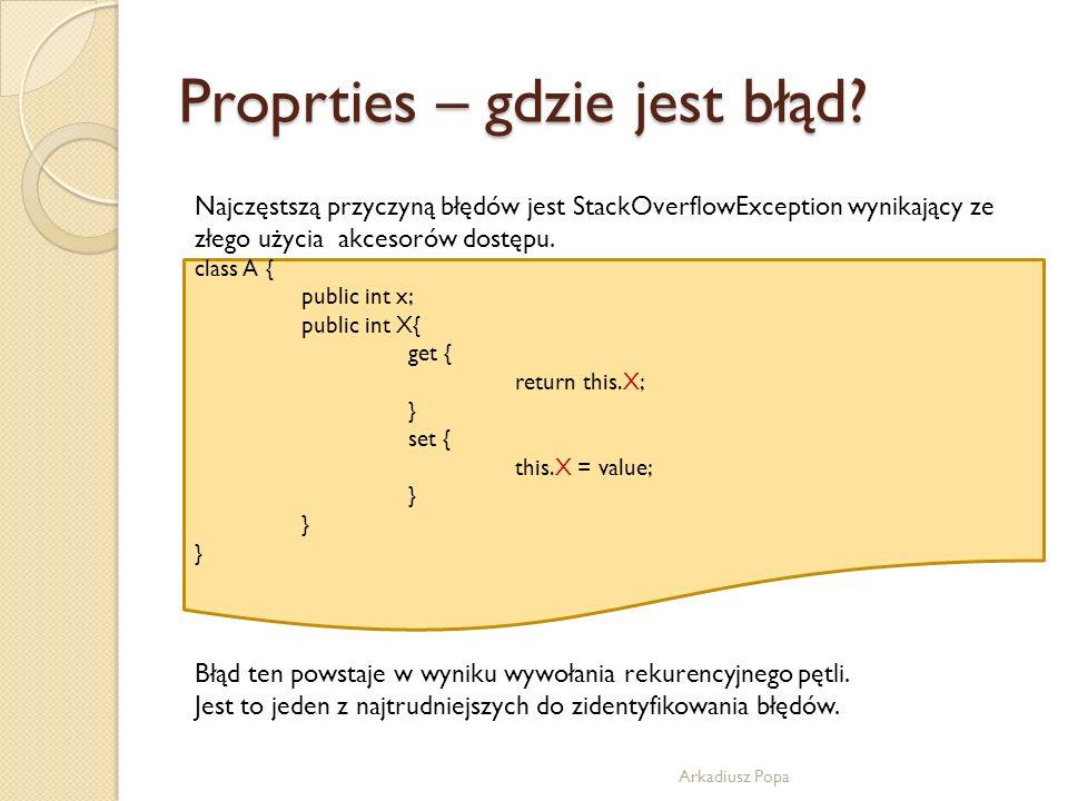 Proprties – gdzie jest błąd? Arkadiusz Popa class A { public int x; public int X{ get { return this.X; } set { this.X = value; } Najczęstszą przyczyną