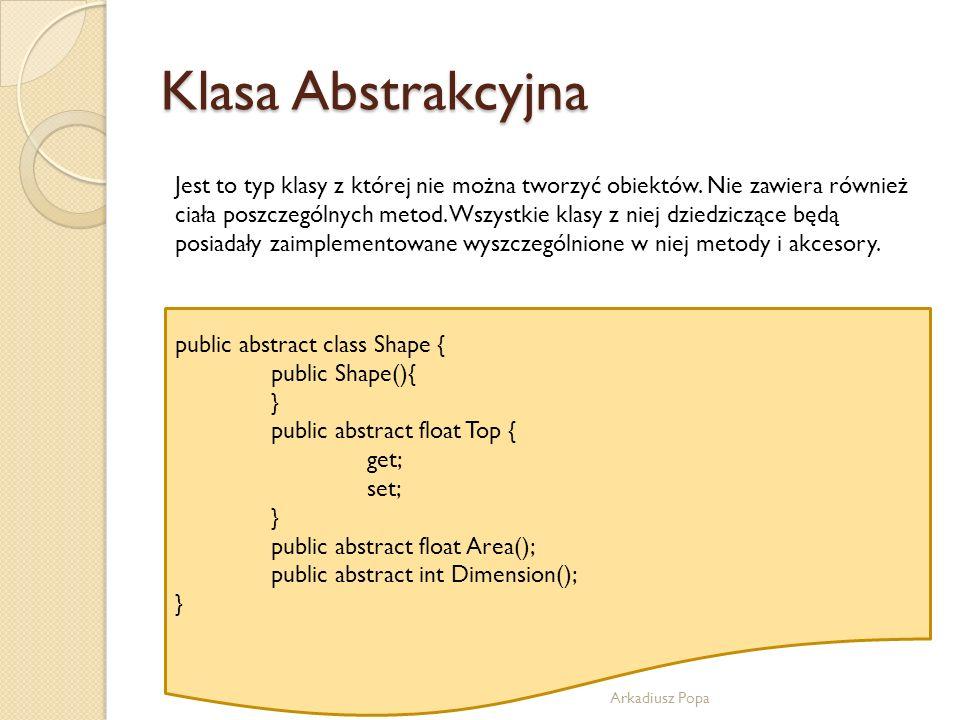 Klasa Abstrakcyjna Arkadiusz Popa Jest to typ klasy z której nie można tworzyć obiektów. Nie zawiera również ciała poszczególnych metod. Wszystkie kla
