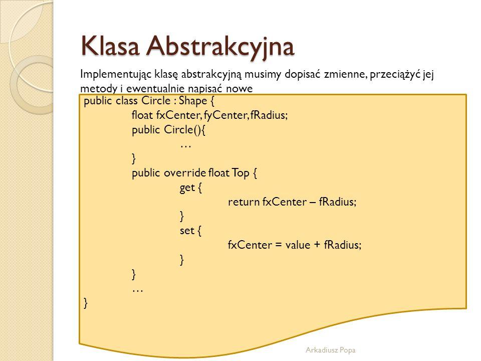 Klasa Abstrakcyjna Arkadiusz Popa Implementując klasę abstrakcyjną musimy dopisać zmienne, przeciążyć jej metody i ewentualnie napisać nowe public cla