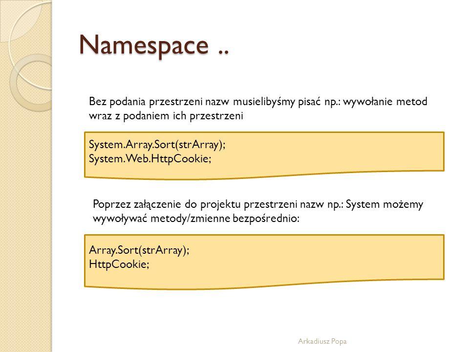 Namespace.. Arkadiusz Popa Bez podania przestrzeni nazw musielibyśmy pisać np.: wywołanie metod wraz z podaniem ich przestrzeni System.Array.Sort(strA