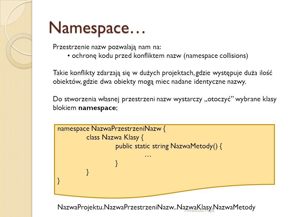 Namespace… Arkadiusz Popa Przestrzenie nazw pozwalają nam na: ochronę kodu przed konfliktem nazw (namespace collisions) Takie konflikty zdarzają się w