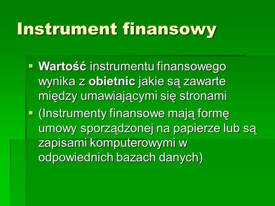 Instrument finansowy Wartość instrumentu finansowego wynika z obietnic jakie są zawarte między umawiającymi się stronami Wartość instrumentu finansowego wynika z obietnic jakie są zawarte między umawiającymi się stronami (Instrumenty finansowe mają formę umowy sporządzonej na papierze lub są zapisami komputerowymi w odpowiednich bazach danych) (Instrumenty finansowe mają formę umowy sporządzonej na papierze lub są zapisami komputerowymi w odpowiednich bazach danych)