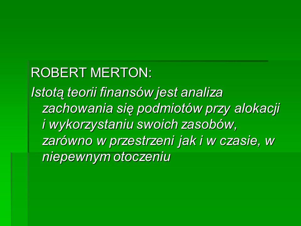 ROBERT MERTON: Istotą teorii finansów jest analiza zachowania się podmiotów przy alokacji i wykorzystaniu swoich zasobów, zarówno w przestrzeni jak i w czasie, w niepewnym otoczeniu