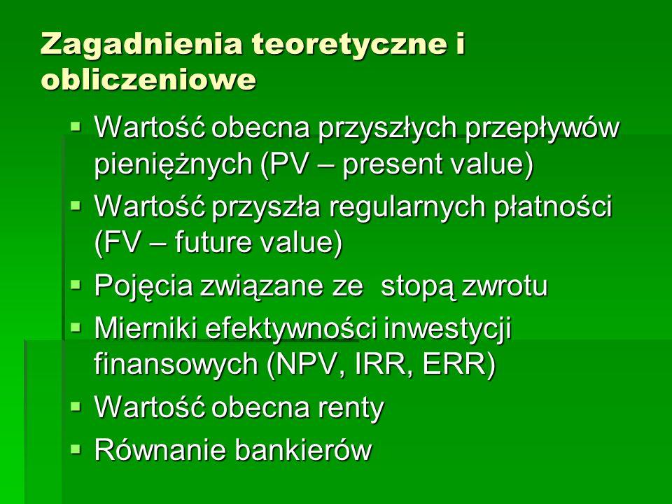 Zagadnienia teoretyczne i obliczeniowe Wartość obecna przyszłych przepływów pieniężnych (PV – present value) Wartość obecna przyszłych przepływów pieniężnych (PV – present value) Wartość przyszła regularnych płatności (FV – future value) Wartość przyszła regularnych płatności (FV – future value) Pojęcia związane ze stopą zwrotu Pojęcia związane ze stopą zwrotu Mierniki efektywności inwestycji finansowych (NPV, IRR, ERR) Mierniki efektywności inwestycji finansowych (NPV, IRR, ERR) Wartość obecna renty Wartość obecna renty Równanie bankierów Równanie bankierów