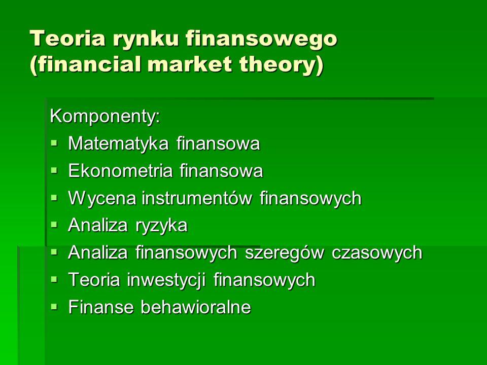 Teoria rynku finansowego (financial market theory) Komponenty: Matematyka finansowa Matematyka finansowa Ekonometria finansowa Ekonometria finansowa Wycena instrumentów finansowych Wycena instrumentów finansowych Analiza ryzyka Analiza ryzyka Analiza finansowych szeregów czasowych Analiza finansowych szeregów czasowych Teoria inwestycji finansowych Teoria inwestycji finansowych Finanse behawioralne Finanse behawioralne