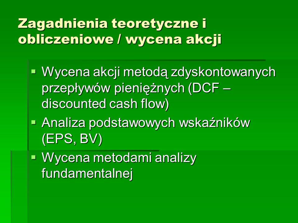 Zagadnienia teoretyczne i obliczeniowe / wycena akcji Wycena akcji metodą zdyskontowanych przepływów pieniężnych (DCF – discounted cash flow) Wycena akcji metodą zdyskontowanych przepływów pieniężnych (DCF – discounted cash flow) Analiza podstawowych wskaźników (EPS, BV) Analiza podstawowych wskaźników (EPS, BV) Wycena metodami analizy fundamentalnej Wycena metodami analizy fundamentalnej