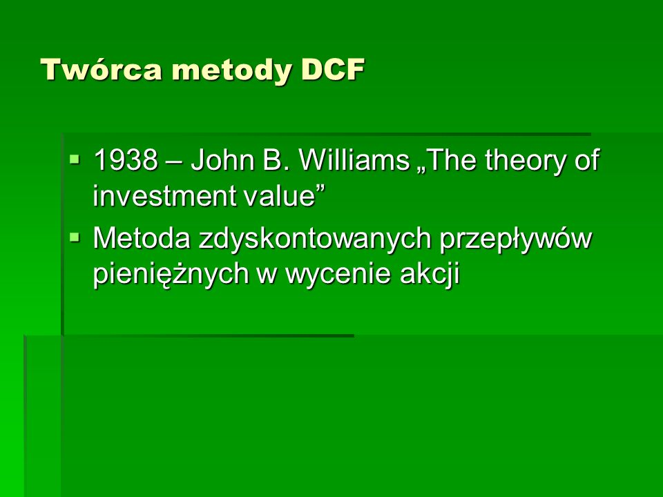 Twórca metody DCF 1938 – John B. Williams The theory of investment value 1938 – John B. Williams The theory of investment value Metoda zdyskontowanych