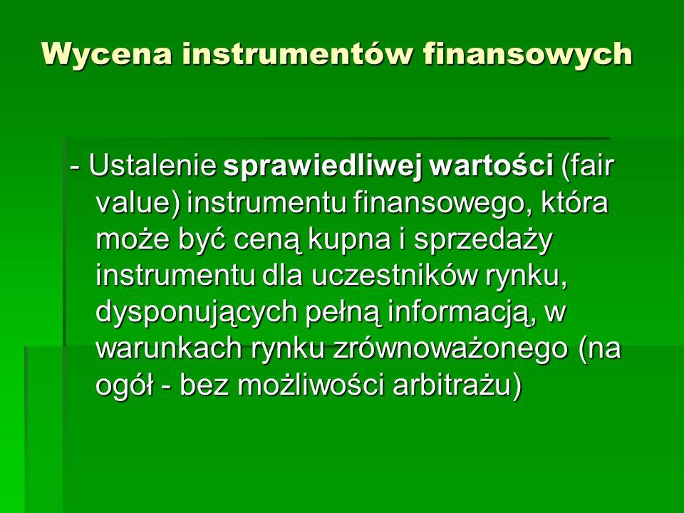 Wycena instrumentów finansowych - Ustalenie sprawiedliwej wartości (fair value) instrumentu finansowego, która może być ceną kupna i sprzedaży instrumentu dla uczestników rynku, dysponujących pełną informacją, w warunkach rynku zrównoważonego (na ogół - bez możliwości arbitrażu)