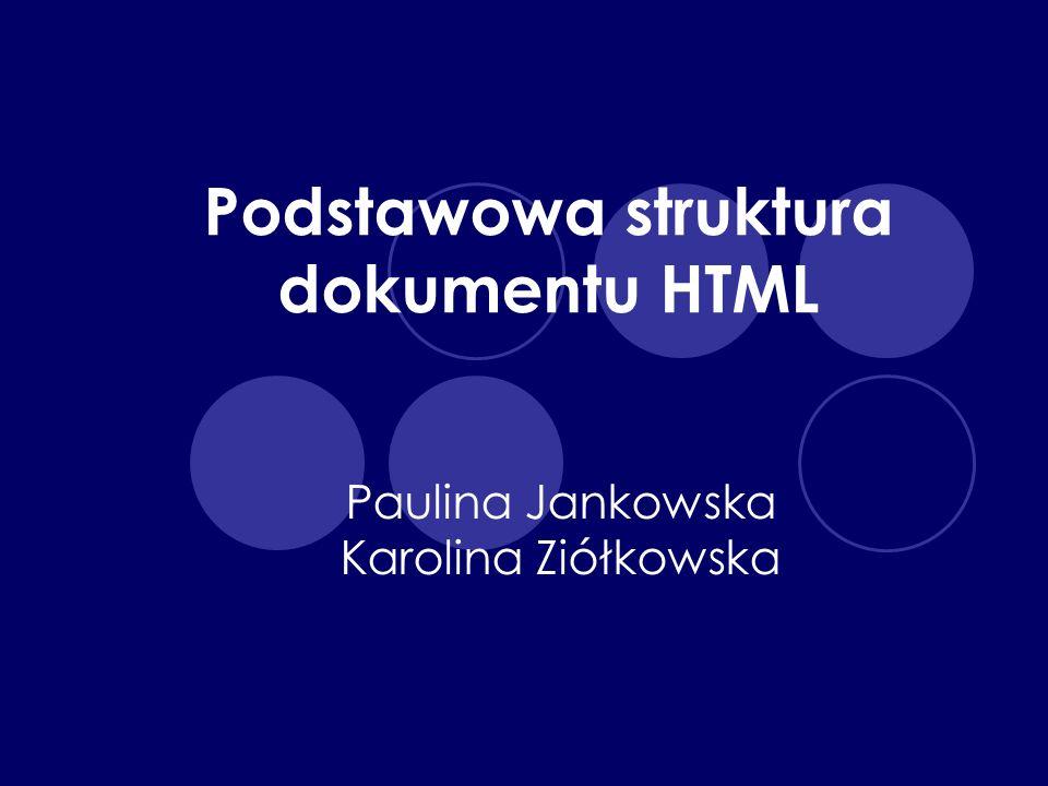 Podstawowa struktura dokumentu HTML Paulina Jankowska Karolina Ziółkowska