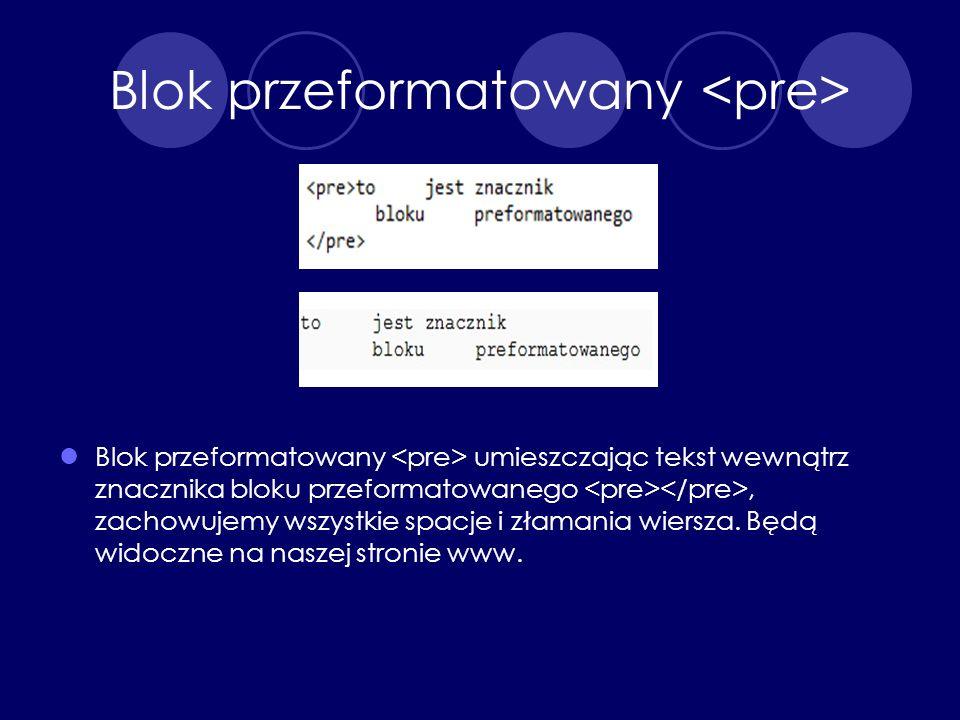 Blok przeformatowany Blok przeformatowany umieszczając tekst wewnątrz znacznika bloku przeformatowanego, zachowujemy wszystkie spacje i złamania wiers