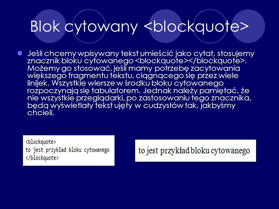 Blok cytowany Jeśli chcemy wpisywany tekst umieścić jako cytat, stosujemy znacznik bloku cytowanego. Możemy go stosować, jeśli mamy potrzebę zacytowan