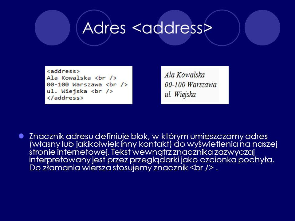 Adres Znacznik adresu definiuje blok, w którym umieszczamy adres (własny lub jakikolwiek inny kontakt) do wyświetlenia na naszej stronie internetowej.